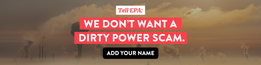 Add your name to fight back against the Dirty Power Scam – and demand that President Trump's EPA puts people before polluters.